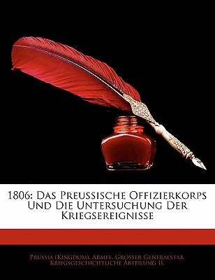 1806: Das Preussische Offizierkorps Und Die Untersuchung Der Kriegsereignisse by Prussia (Kingdom) Armee Grosser Genera,/ Prussia (Kingdom) Armee Grosser Genera [Paperback]